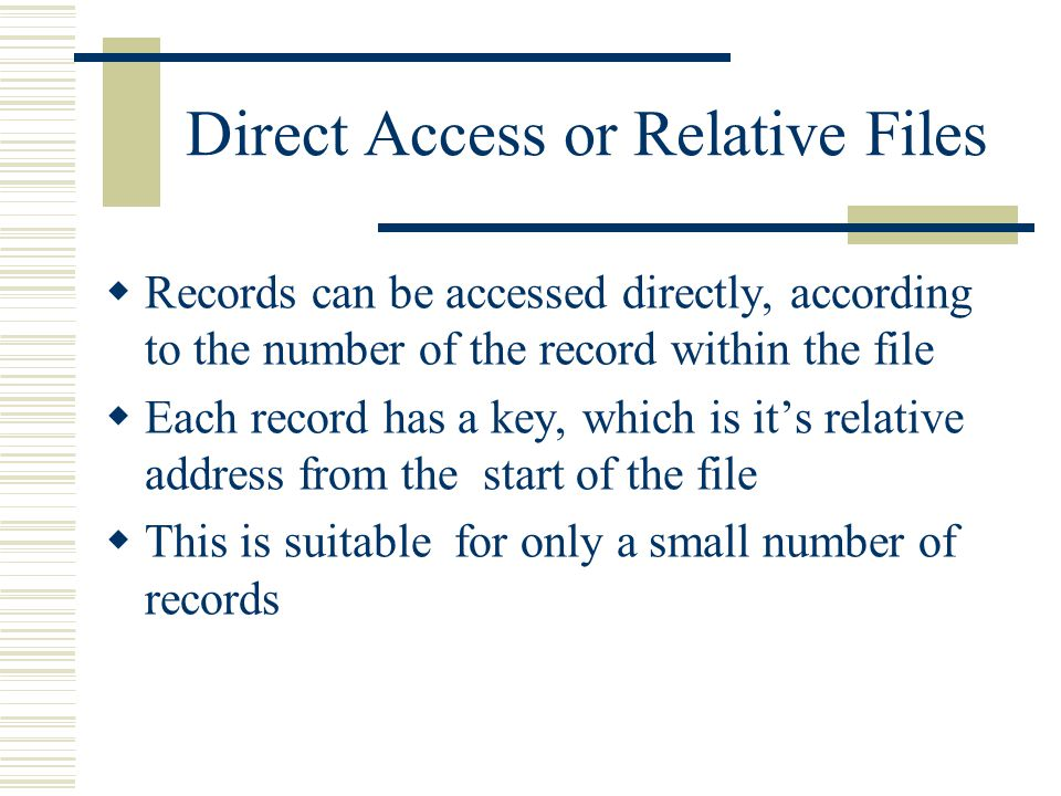 Direct Access or Relative Files  Records can be accessed directly, according to the number of the record within the file  Each record has a key, which is it's relative address from the start of the file  This is suitable for only a small number of records