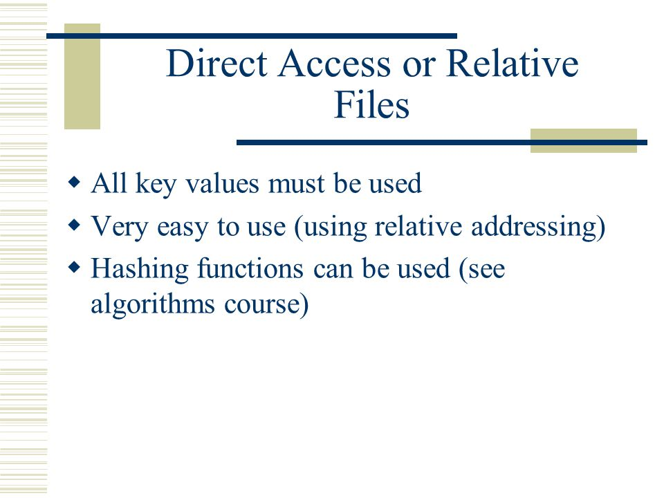 Direct Access or Relative Files  All key values must be used  Very easy to use (using relative addressing)  Hashing functions can be used (see algorithms course)