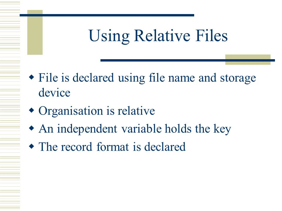 Using Relative Files  File is declared using file name and storage device  Organisation is relative  An independent variable holds the key  The record format is declared