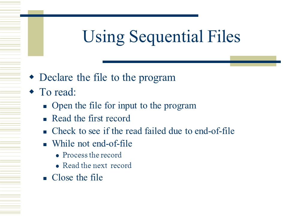 Using Sequential Files  Declare the file to the program  To read: Open the file for input to the program Read the first record Check to see if the read failed due to end-of-file While not end-of-file Process the record Read the next record Close the file