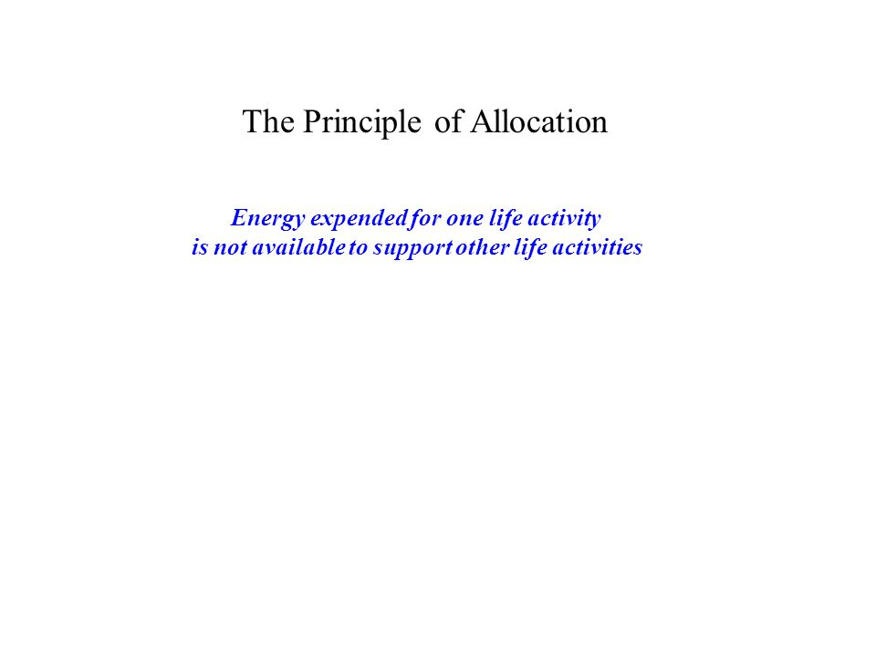 The Principle of Allocation Energy expended for one life activity is not available to support other life activities