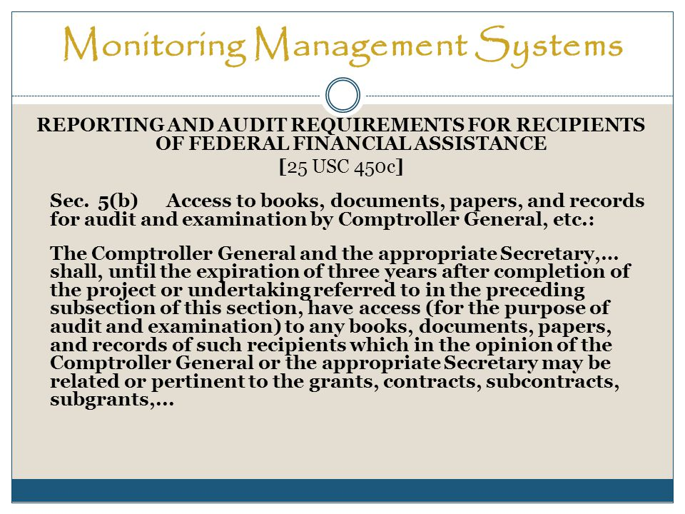 Monitoring Management Systems REPORTING AND AUDIT REQUIREMENTS FOR RECIPIENTS OF FEDERAL FINANCIAL ASSISTANCE [25 USC 450c] Sec.5(b)Access to books, documents, papers, and records for audit and examination by Comptroller General, etc.: The Comptroller General and the appropriate Secretary,… shall, until the expiration of three years after completion of the project or undertaking referred to in the preceding subsection of this section, have access (for the purpose of audit and examination) to any books, documents, papers, and records of such recipients which in the opinion of the Comptroller General or the appropriate Secretary may be related or pertinent to the grants, contracts, subcontracts, subgrants,...