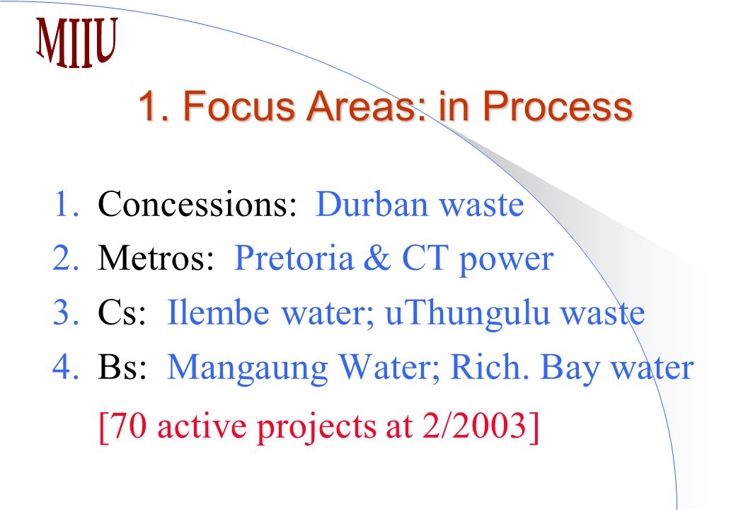 1. Focus Areas: in Process 1.Concessions: Durban waste 2.Metros: Pretoria & CT power 3.Cs: Ilembe water; uThungulu waste 4.Bs: Mangaung Water; Rich. B