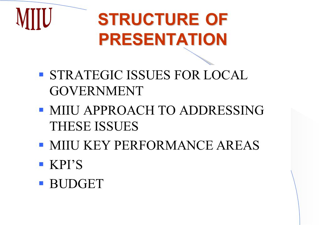 STRUCTURE OF PRESENTATION  STRATEGIC ISSUES FOR LOCAL GOVERNMENT  MIIU APPROACH TO ADDRESSING THESE ISSUES  MIIU KEY PERFORMANCE AREAS  KPI'S  BUDGET