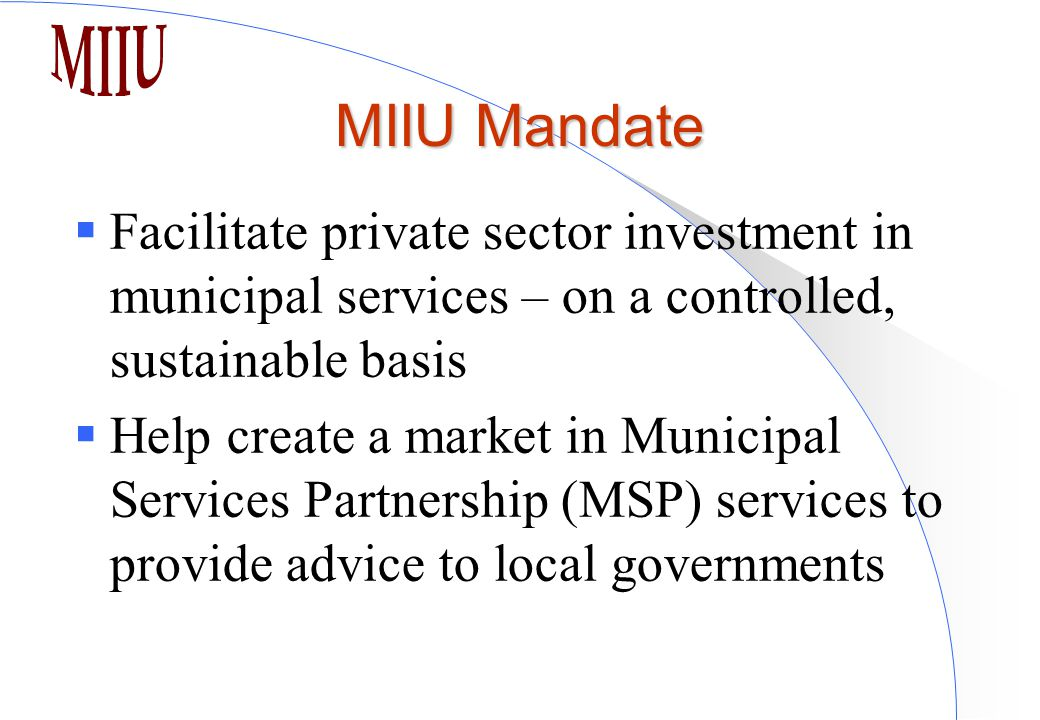 MIIU Mandate  Facilitate private sector investment in municipal services – on a controlled, sustainable basis  Help create a market in Municipal Services Partnership (MSP) services to provide advice to local governments
