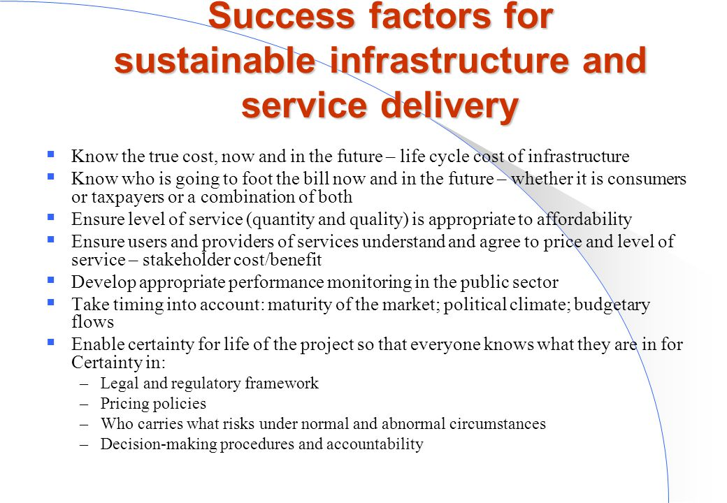 Success factors for sustainable infrastructure and service delivery  Know the true cost, now and in the future – life cycle cost of infrastructure  Know who is going to foot the bill now and in the future – whether it is consumers or taxpayers or a combination of both  Ensure level of service (quantity and quality) is appropriate to affordability  Ensure users and providers of services understand and agree to price and level of service – stakeholder cost/benefit  Develop appropriate performance monitoring in the public sector  Take timing into account: maturity of the market; political climate; budgetary flows  Enable certainty for life of the project so that everyone knows what they are in for Certainty in: –Legal and regulatory framework –Pricing policies –Who carries what risks under normal and abnormal circumstances –Decision-making procedures and accountability