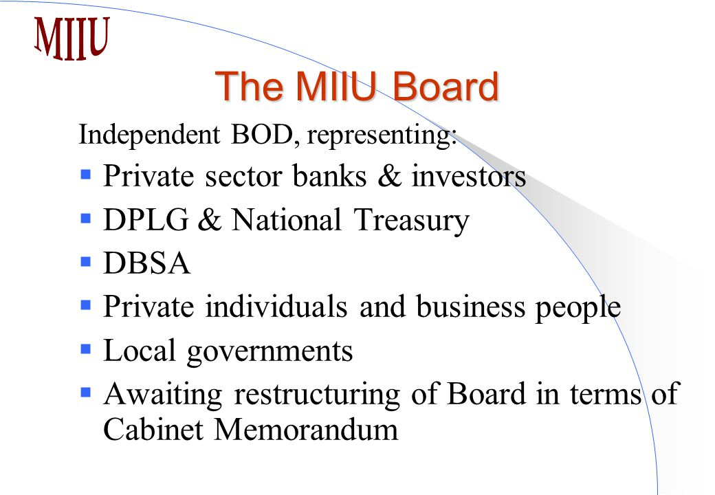 The MIIU Board Independent BOD, representing:  Private sector banks & investors  DPLG & National Treasury  DBSA  Private individuals and business people  Local governments  Awaiting restructuring of Board in terms of Cabinet Memorandum