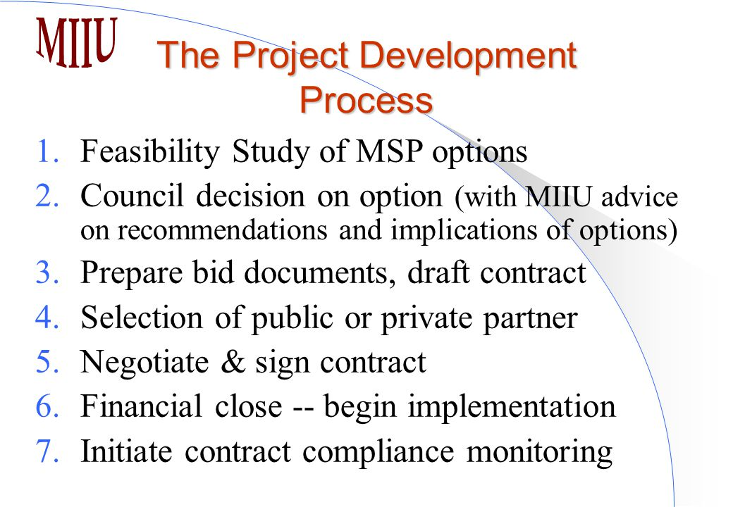 The Project Development Process 1.Feasibility Study of MSP options 2.Council decision on option (with MIIU advice on recommendations and implications