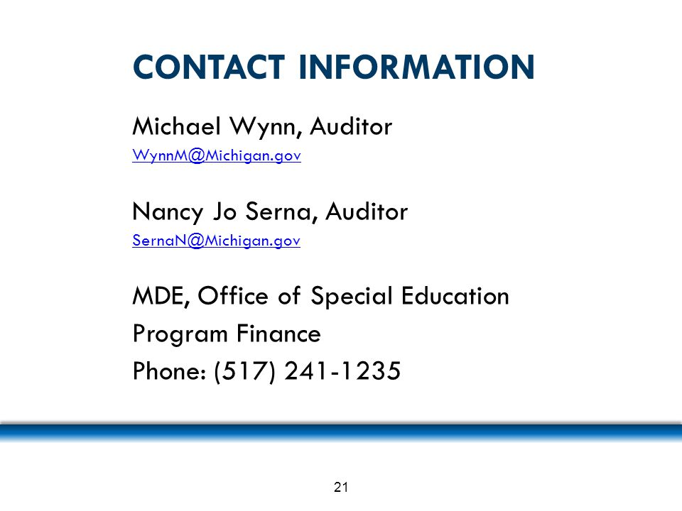 CONTACT INFORMATION Michael Wynn, Auditor WynnM@Michigan.gov Nancy Jo Serna, Auditor SernaN@Michigan.gov MDE, Office of Special Education Program Fina