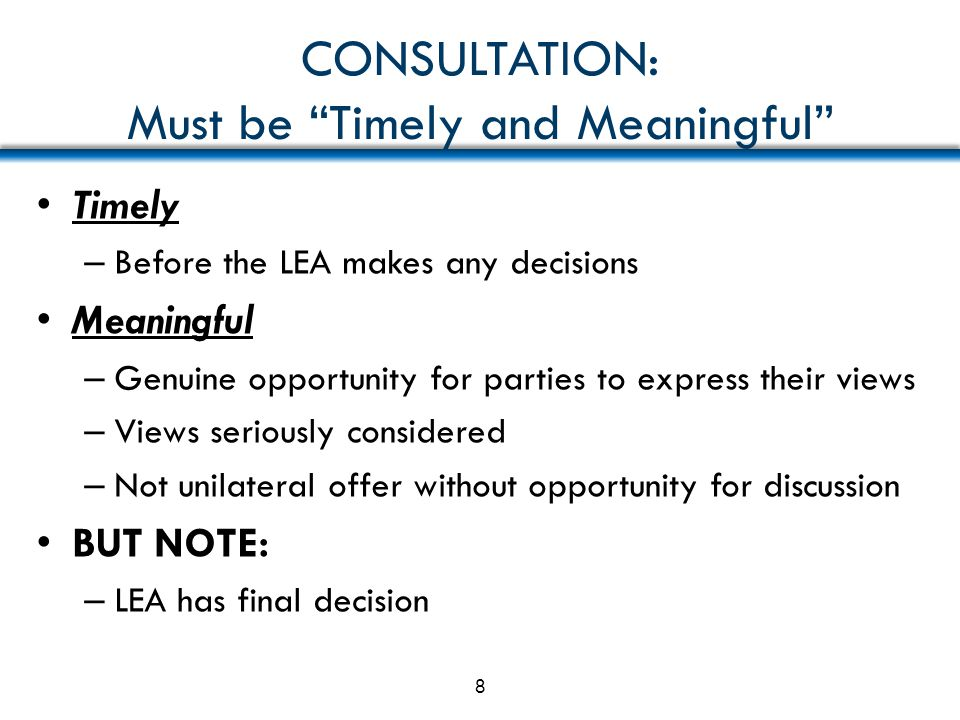 """CONSULTATION: Must be """"Timely and Meaningful"""" Timely – Before the LEA makes any decisions Meaningful – Genuine opportunity for parties to express thei"""
