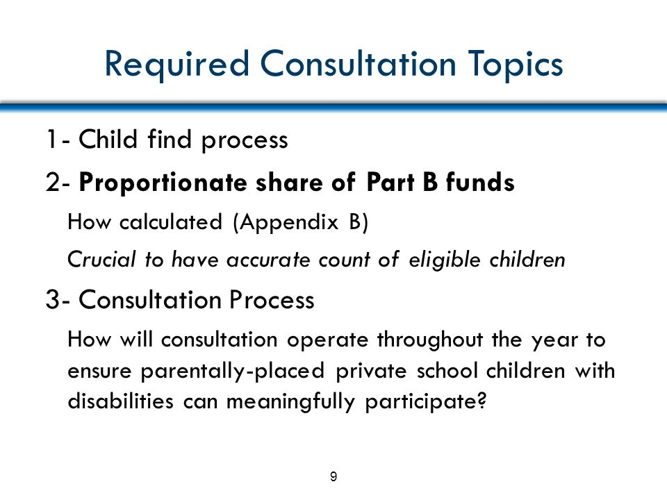 Required Consultation Topics (cont.) 4- Provision of special education & related services a- How, where, and by whom b- Types of services c- How apportioned if funds insufficient for all d- How and when decisions will be made 10