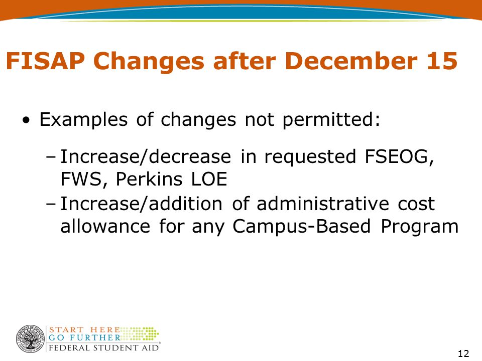 FISAP Changes after December 15 Examples of changes not permitted: –Increase/decrease in requested FSEOG, FWS, Perkins LOE –Increase/addition of admin