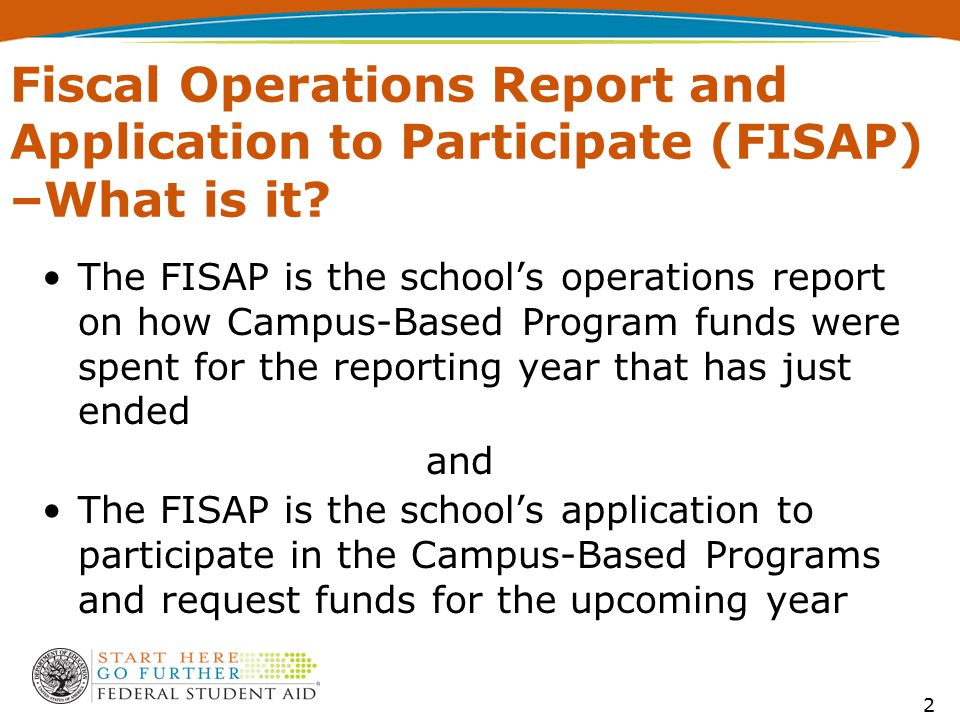 Fiscal Operations Report and Application to Participate (FISAP) –What is it? 2 The FISAP is the school's operations report on how Campus-Based Program