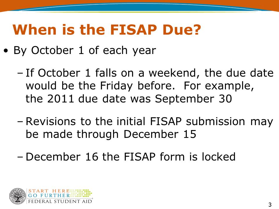 When is the FISAP Due? By October 1 of each year –If October 1 falls on a weekend, the due date would be the Friday before. For example, the 2011 due