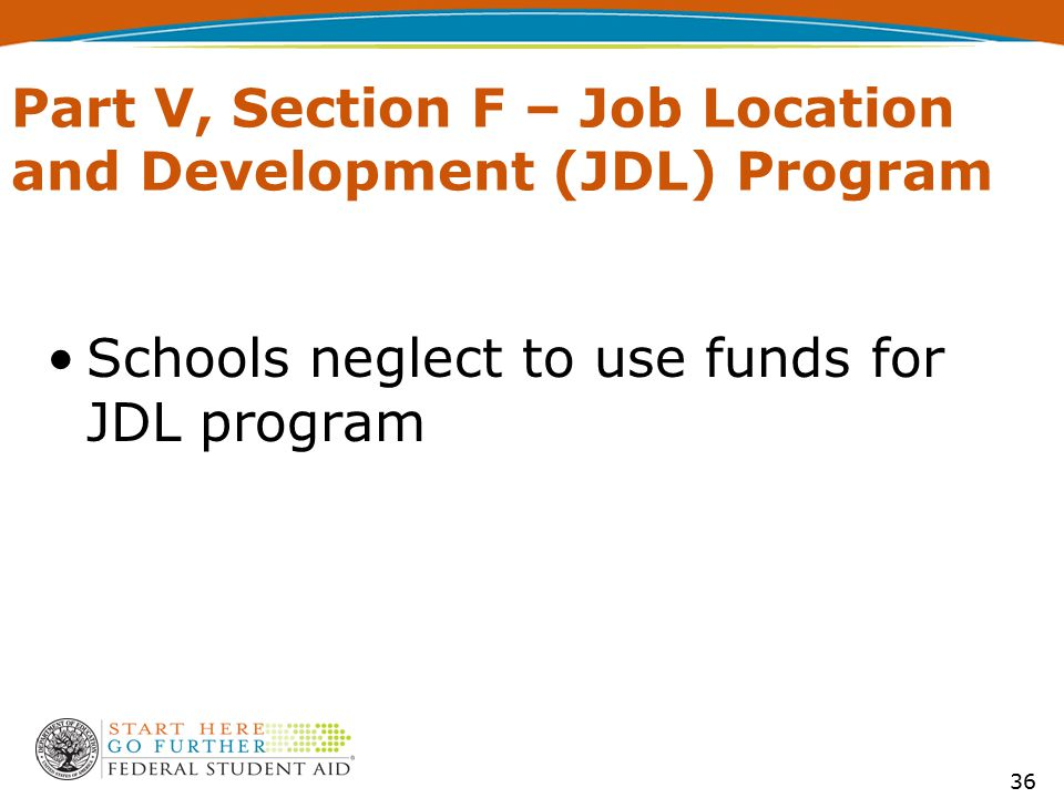 Part V, Section F – Job Location and Development (JDL) Program Schools neglect to use funds for JDL program 36