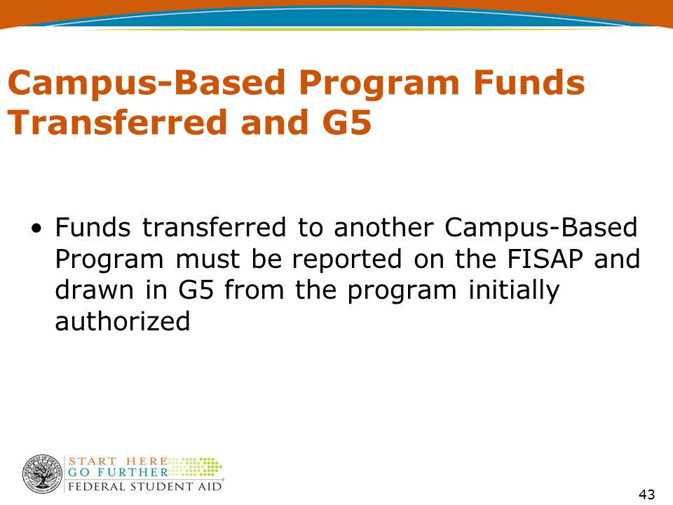 Campus-Based Program Funds Transferred and G5 Funds transferred to another Campus-Based Program must be reported on the FISAP and drawn in G5 from the
