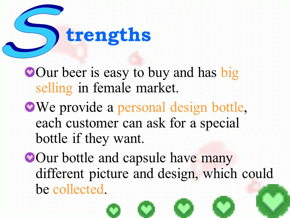 eaknesses We want of a bigger range of customers and want to expend our beer market to US & Europe.