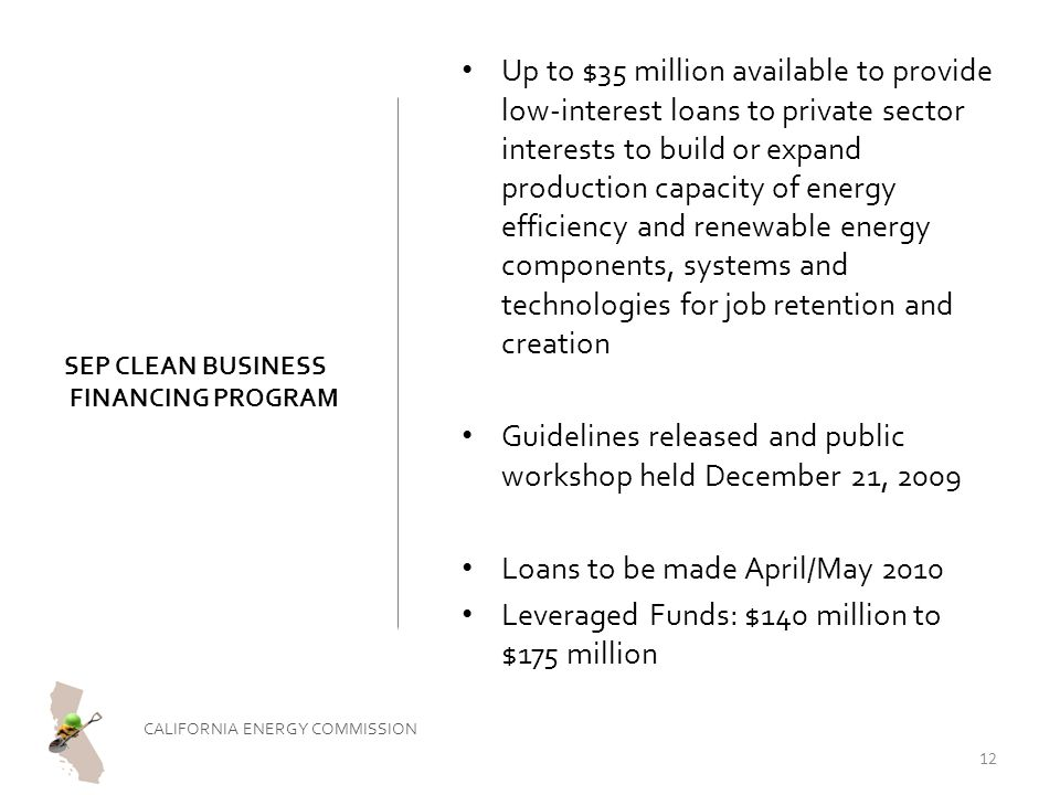 SEP CLEAN BUSINESS FINANCING PROGRAM Up to $35 million available to provide low-interest loans to private sector interests to build or expand production capacity of energy efficiency and renewable energy components, systems and technologies for job retention and creation Guidelines released and public workshop held December 21, 2009 Loans to be made April/May 2010 Leveraged Funds: $140 million to $175 million CALIFORNIA ENERGY COMMISSION 12
