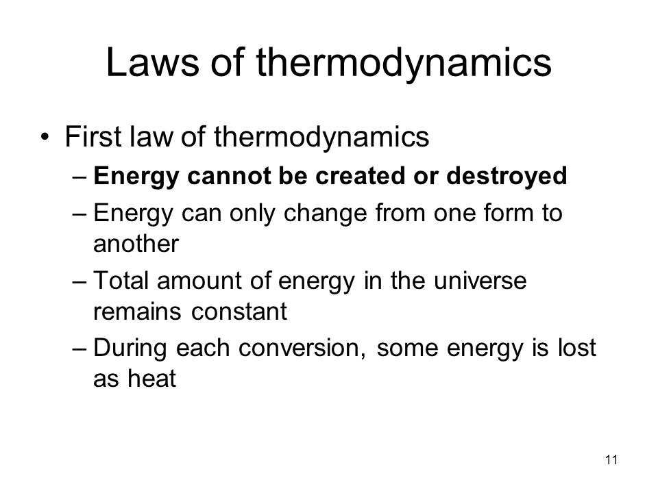 Laws of thermodynamics First law of thermodynamics –Energy cannot be created or destroyed –Energy can only change from one form to another –Total amou