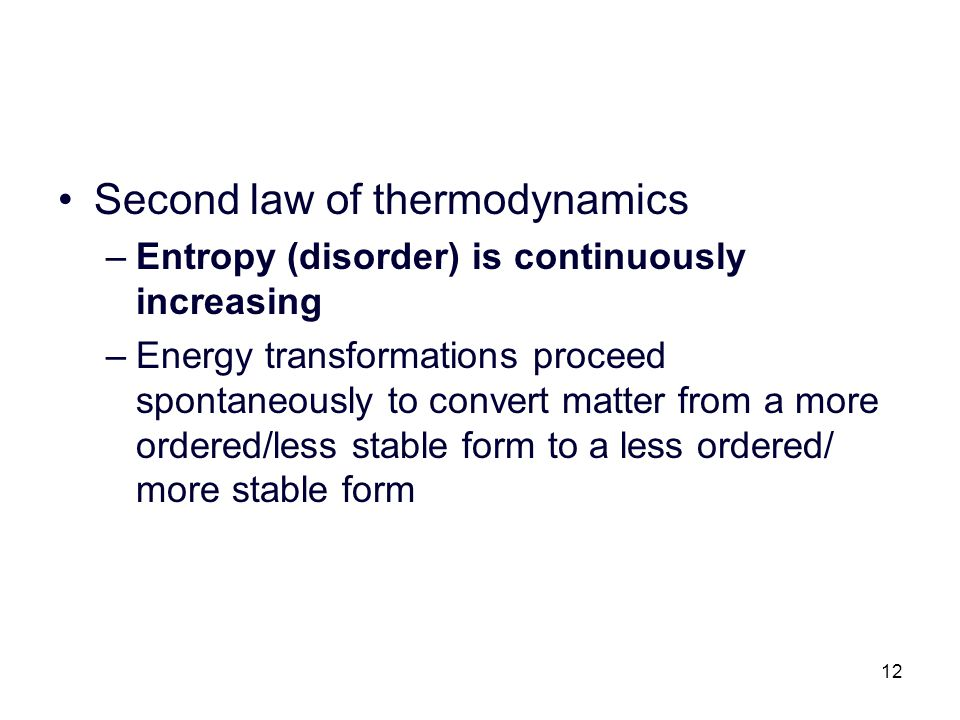 12 Second law of thermodynamics –Entropy (disorder) is continuously increasing –Energy transformations proceed spontaneously to convert matter from a