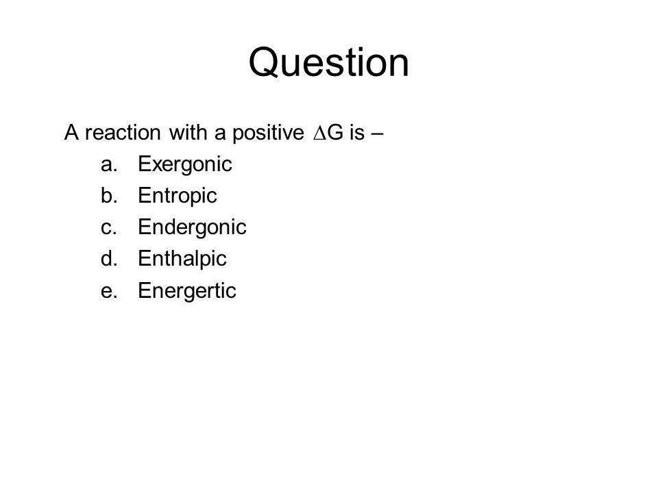 Question A reaction with a positive ∆G is – a.Exergonic b.Entropic c.Endergonic d.Enthalpic e.Energertic