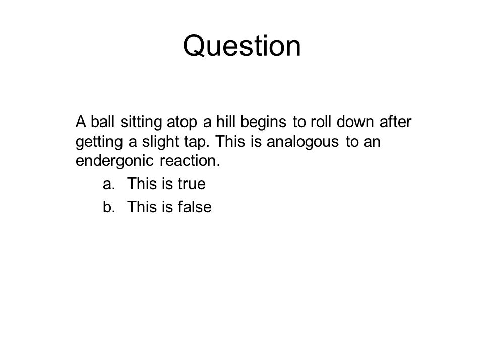 Question A ball sitting atop a hill begins to roll down after getting a slight tap. This is analogous to an endergonic reaction. a.This is true b.This