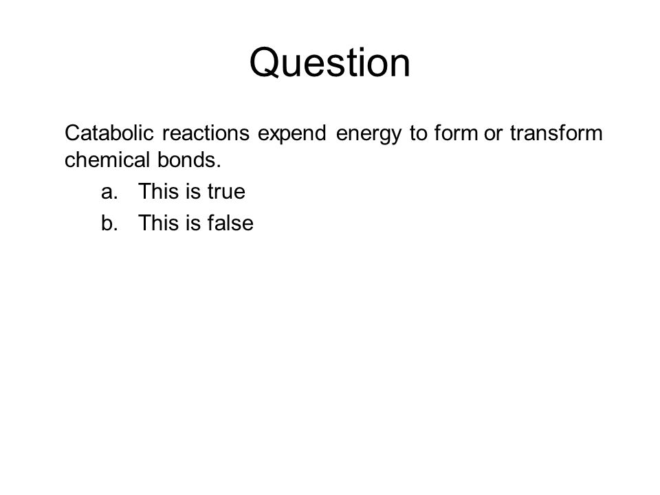 Question Catabolic reactions expend energy to form or transform chemical bonds. a.This is true b.This is false