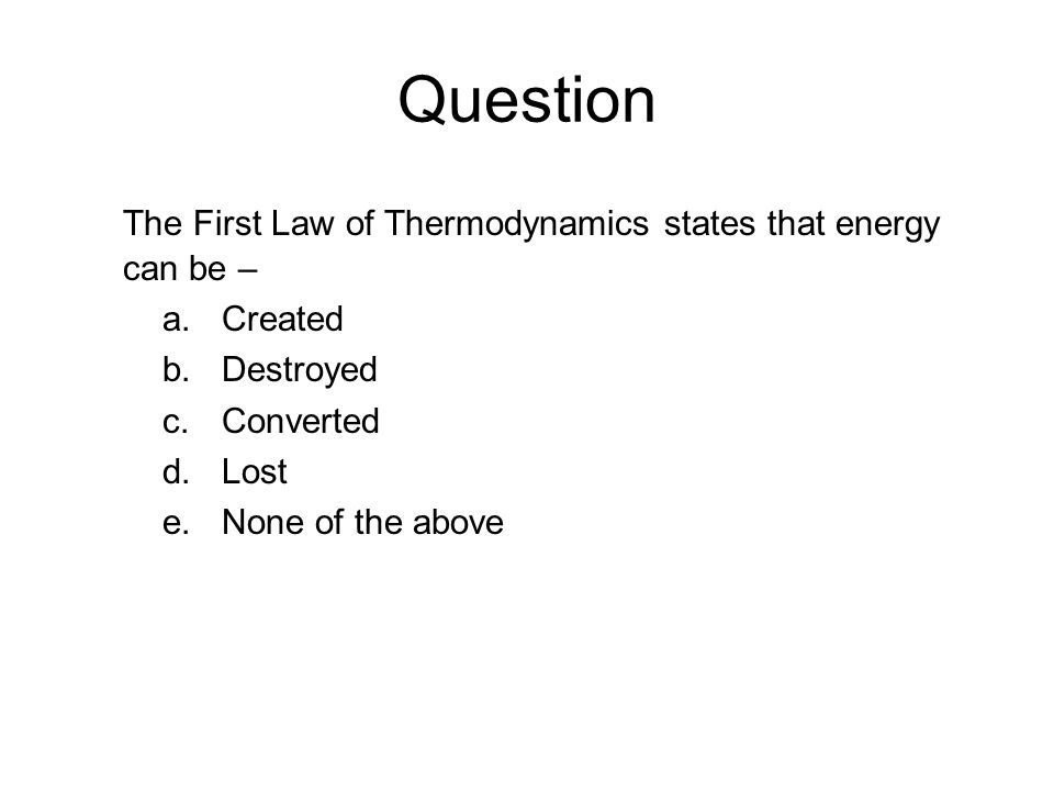 Question The First Law of Thermodynamics states that energy can be – a.Created b.Destroyed c.Converted d.Lost e.None of the above