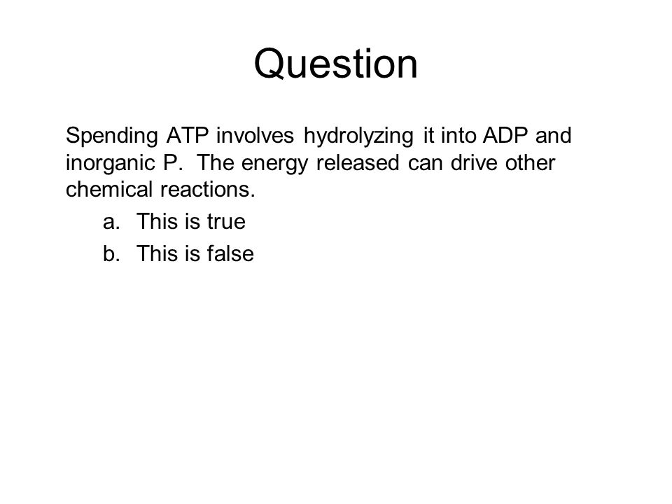 Question Spending ATP involves hydrolyzing it into ADP and inorganic P. The energy released can drive other chemical reactions. a.This is true b.This