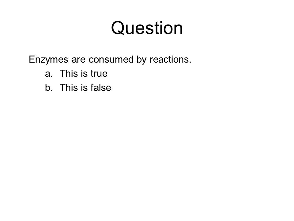 Question Enzymes are consumed by reactions. a.This is true b.This is false