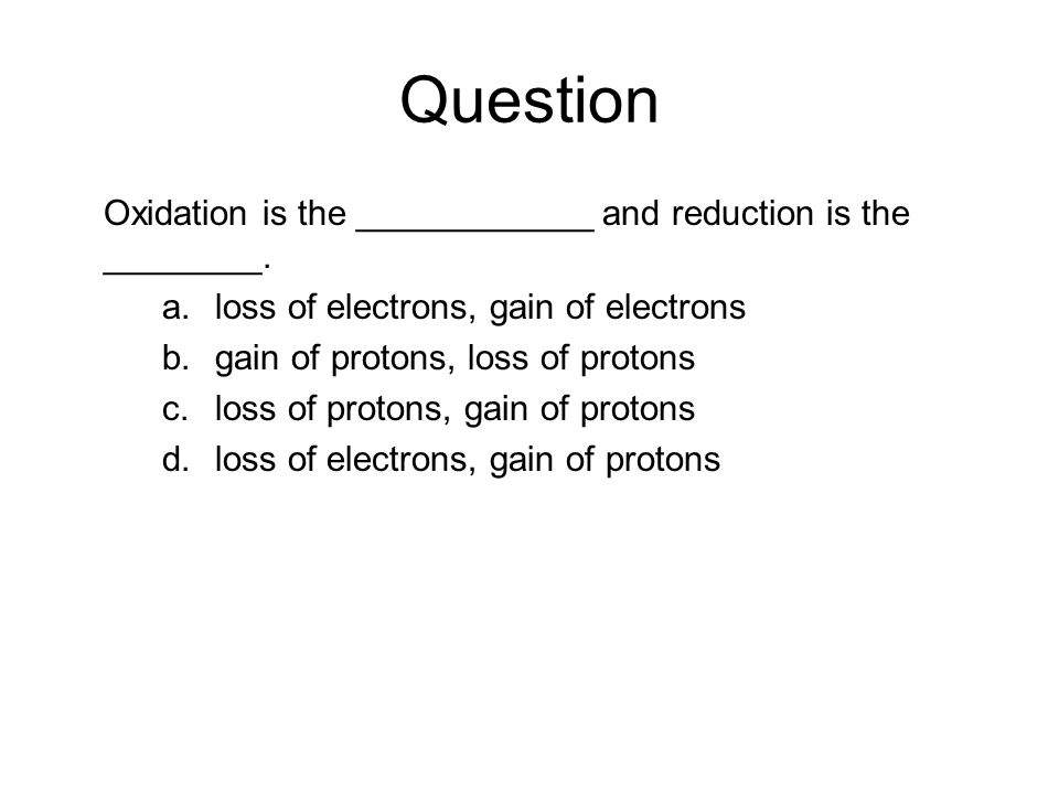 Question Oxidation is the ____________ and reduction is the ________. a.loss of electrons, gain of electrons b.gain of protons, loss of protons c.loss