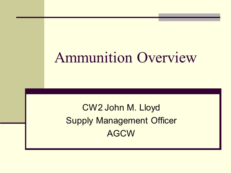 Ammunition Overview CW2 John M. Lloyd Supply Management Officer AGCW