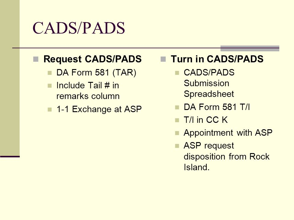 CADS/PADS Request CADS/PADS DA Form 581 (TAR) Include Tail # in remarks column 1-1 Exchange at ASP Turn in CADS/PADS CADS/PADS Submission Spreadsheet