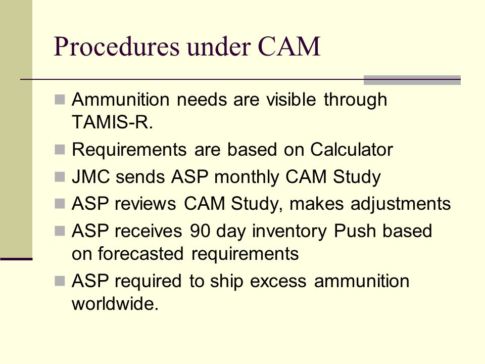 Procedures under CAM Ammunition needs are visible through TAMIS-R. Requirements are based on Calculator JMC sends ASP monthly CAM Study ASP reviews CA