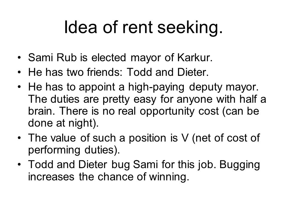 Idea of rent seeking. Sami Rub is elected mayor of Karkur. He has two friends: Todd and Dieter. He has to appoint a high-paying deputy mayor. The duti