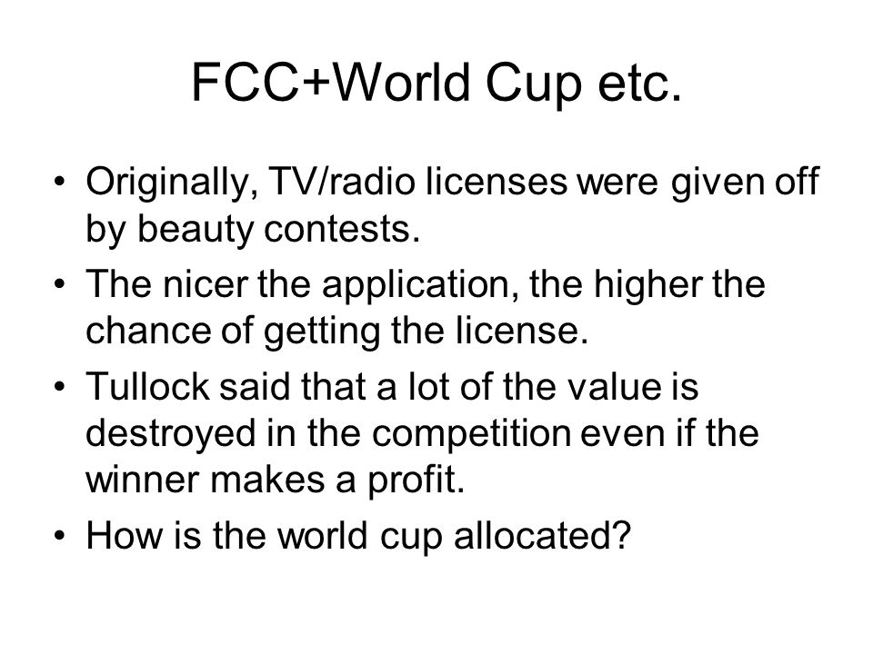 FCC+World Cup etc. Originally, TV/radio licenses were given off by beauty contests. The nicer the application, the higher the chance of getting the li