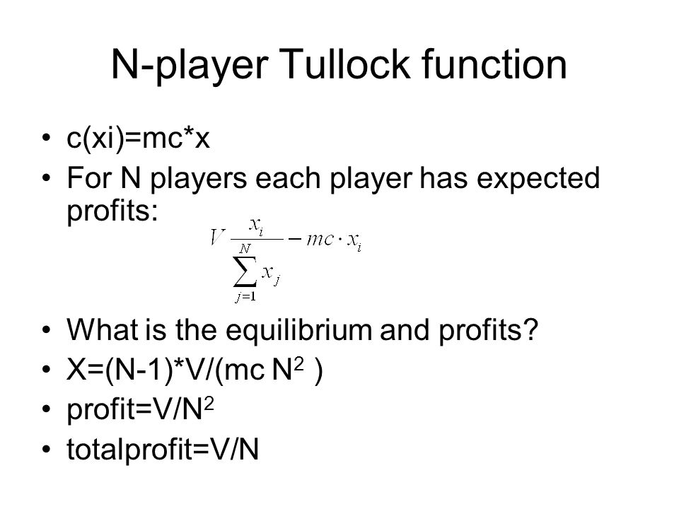 N-player Tullock function c(xi)=mc*x For N players each player has expected profits: What is the equilibrium and profits? X=(N-1)*V/(mc N 2 ) profit=V