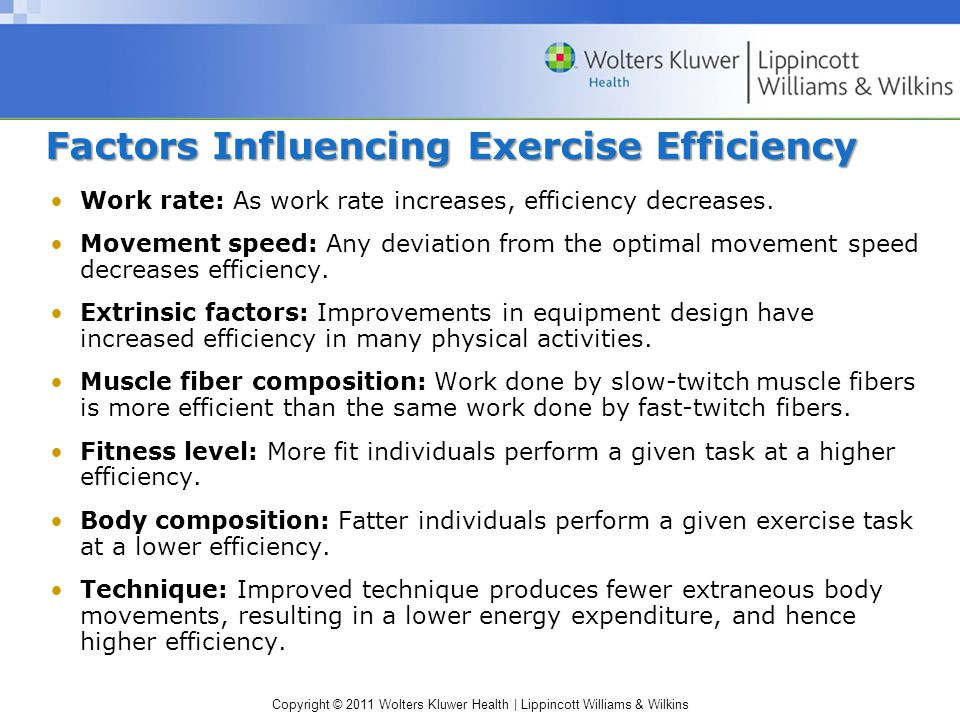 Copyright © 2011 Wolters Kluwer Health | Lippincott Williams & Wilkins Factors Influencing Exercise Efficiency Work rate: As work rate increases, efficiency decreases.