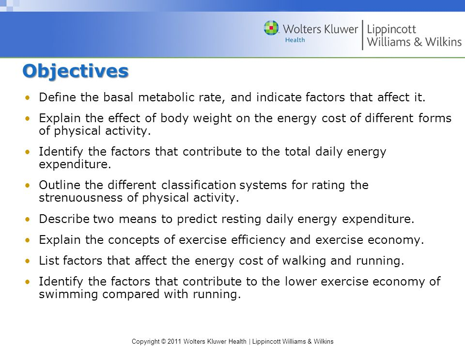Copyright © 2011 Wolters Kluwer Health | Lippincott Williams & Wilkins ObjectivesObjectives Define the basal metabolic rate, and indicate factors that affect it.