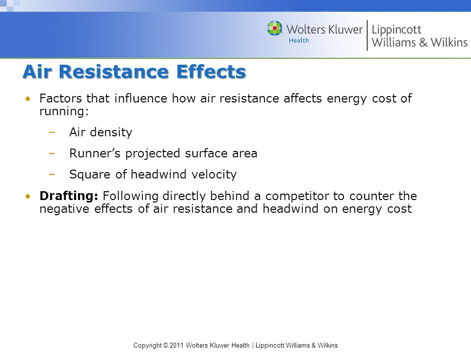 Copyright © 2011 Wolters Kluwer Health | Lippincott Williams & Wilkins Air Resistance Effects Factors that influence how air resistance affects energy cost of running: –Air density –Runner's projected surface area –Square of headwind velocity Drafting: Following directly behind a competitor to counter the negative effects of air resistance and headwind on energy cost