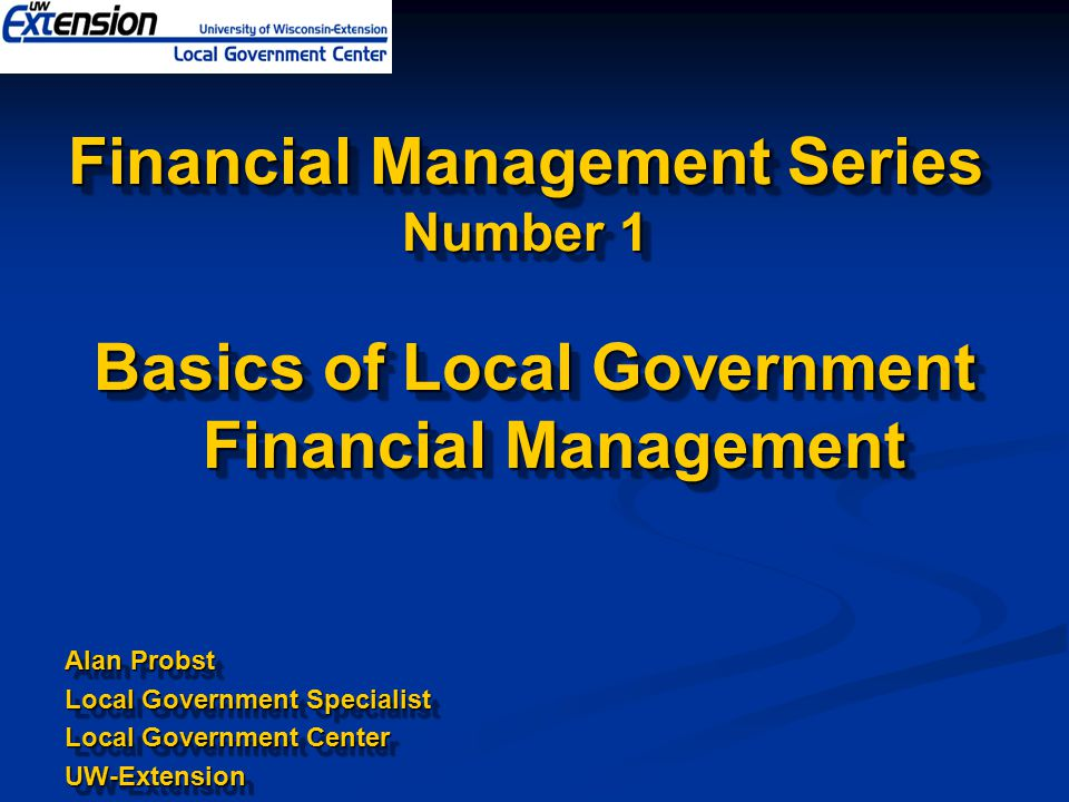 Financial Management Series Number 1 Basics of Local Government Financial Management Alan Probst Local Government Specialist Local Government Center UW-Extension Basics of Local Government Financial Management Alan Probst Local Government Specialist Local Government Center UW-Extension