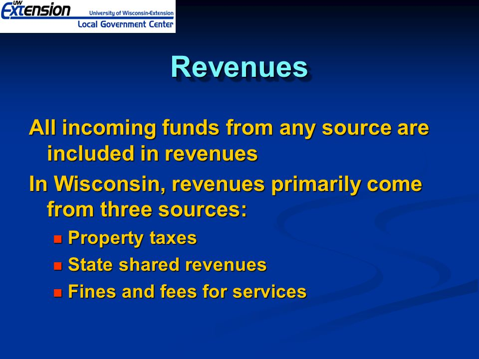 RevenuesRevenues All incoming funds from any source are included in revenues In Wisconsin, revenues primarily come from three sources: Property taxes Property taxes State shared revenues State shared revenues Fines and fees for services Fines and fees for services
