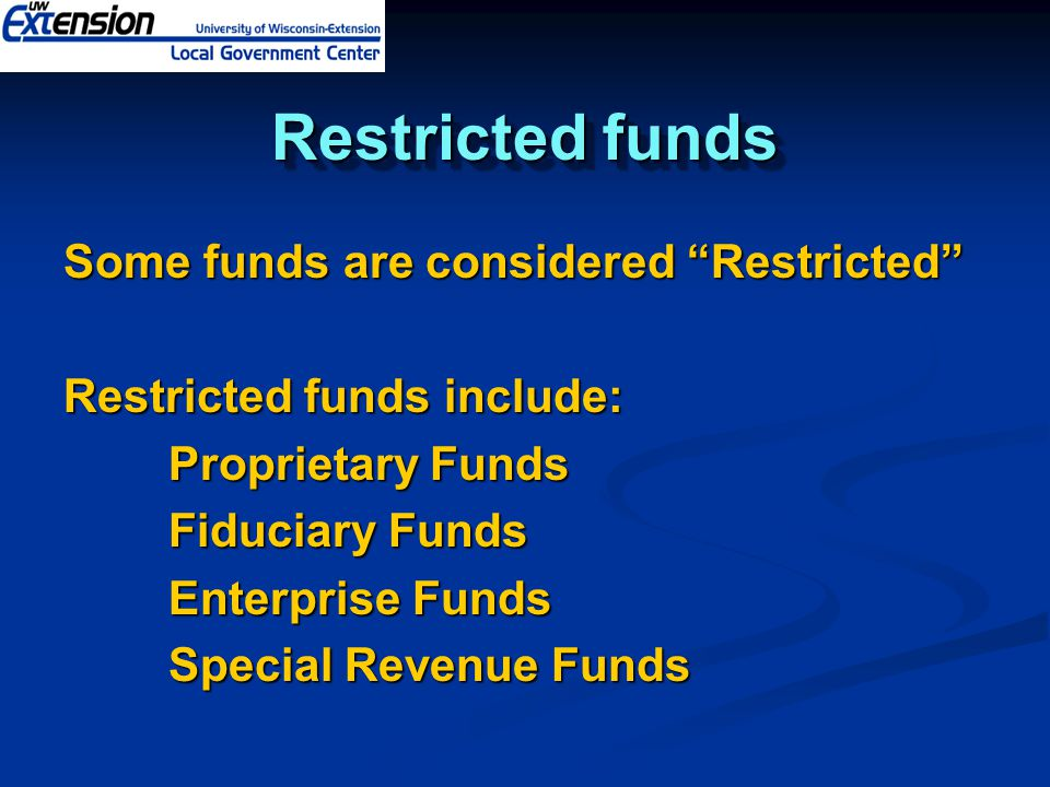 Restricted funds Some funds are considered Restricted Restricted funds include: Proprietary Funds Fiduciary Funds Enterprise Funds Special Revenue Funds