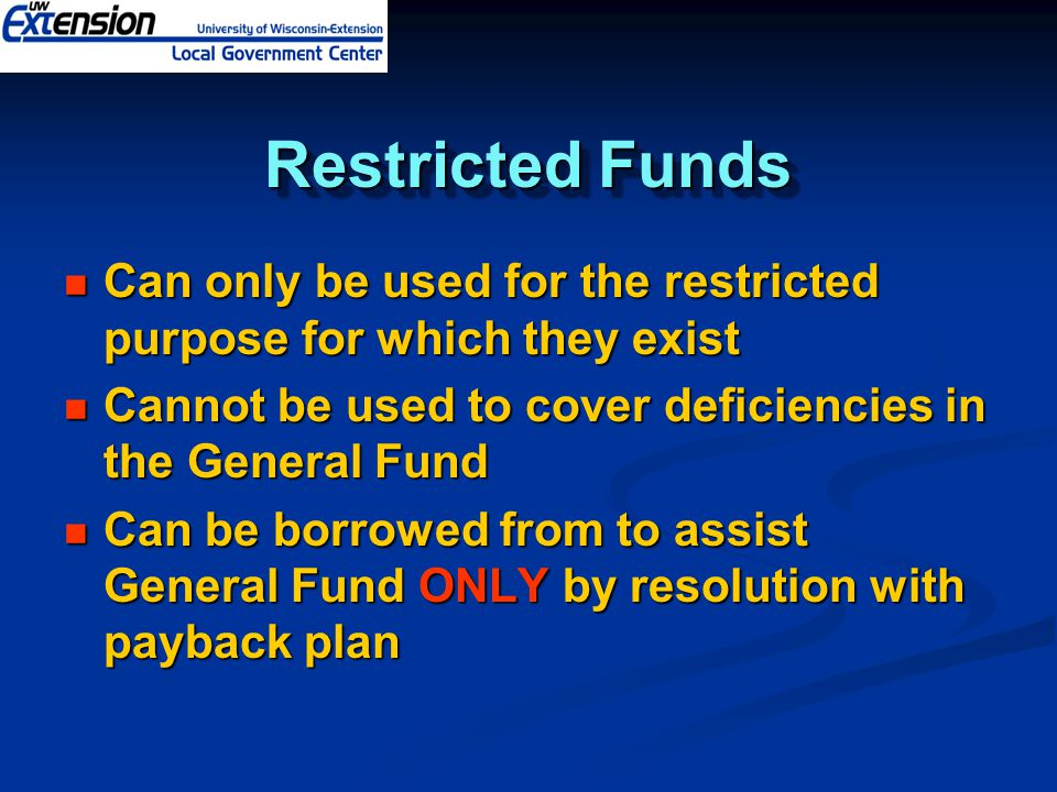 Restricted Funds Can only be used for the restricted purpose for which they exist Can only be used for the restricted purpose for which they exist Cannot be used to cover deficiencies in the General Fund Cannot be used to cover deficiencies in the General Fund Can be borrowed from to assist General Fund ONLY by resolution with payback plan Can be borrowed from to assist General Fund ONLY by resolution with payback plan