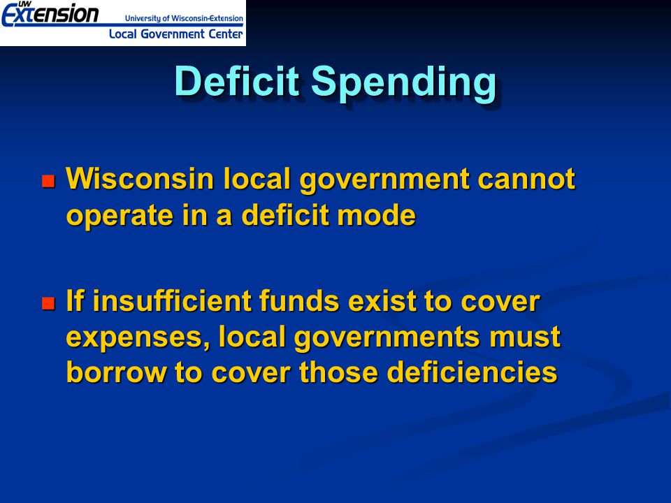 Deficit Spending Wisconsin local government cannot operate in a deficit mode Wisconsin local government cannot operate in a deficit mode If insufficient funds exist to cover expenses, local governments must borrow to cover those deficiencies If insufficient funds exist to cover expenses, local governments must borrow to cover those deficiencies