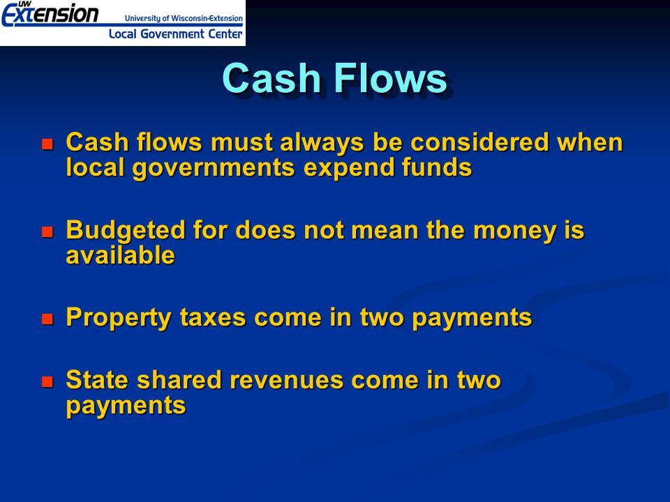 Cash Flows Cash flows must always be considered when local governments expend funds Cash flows must always be considered when local governments expend funds Budgeted for does not mean the money is available Budgeted for does not mean the money is available Property taxes come in two payments Property taxes come in two payments State shared revenues come in two payments State shared revenues come in two payments