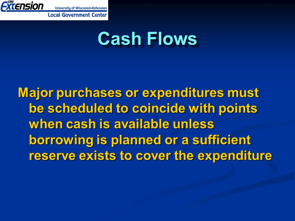 Cash Flows Major purchases or expenditures must be scheduled to coincide with points when cash is available unless borrowing is planned or a sufficient reserve exists to cover the expenditure