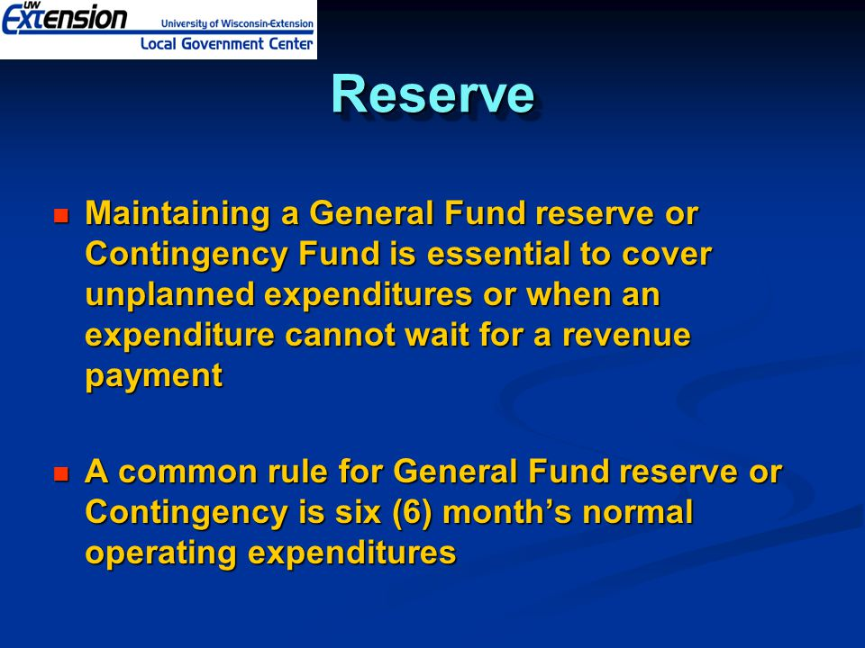 ReserveReserve Maintaining a General Fund reserve or Contingency Fund is essential to cover unplanned expenditures or when an expenditure cannot wait for a revenue payment Maintaining a General Fund reserve or Contingency Fund is essential to cover unplanned expenditures or when an expenditure cannot wait for a revenue payment A common rule for General Fund reserve or Contingency is six (6) month's normal operating expenditures A common rule for General Fund reserve or Contingency is six (6) month's normal operating expenditures