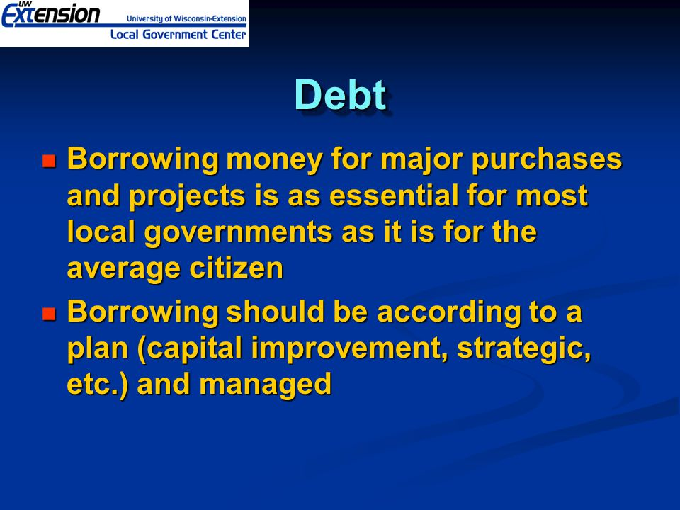DebtDebt Borrowing money for major purchases and projects is as essential for most local governments as it is for the average citizen Borrowing money for major purchases and projects is as essential for most local governments as it is for the average citizen Borrowing should be according to a plan (capital improvement, strategic, etc.) and managed Borrowing should be according to a plan (capital improvement, strategic, etc.) and managed