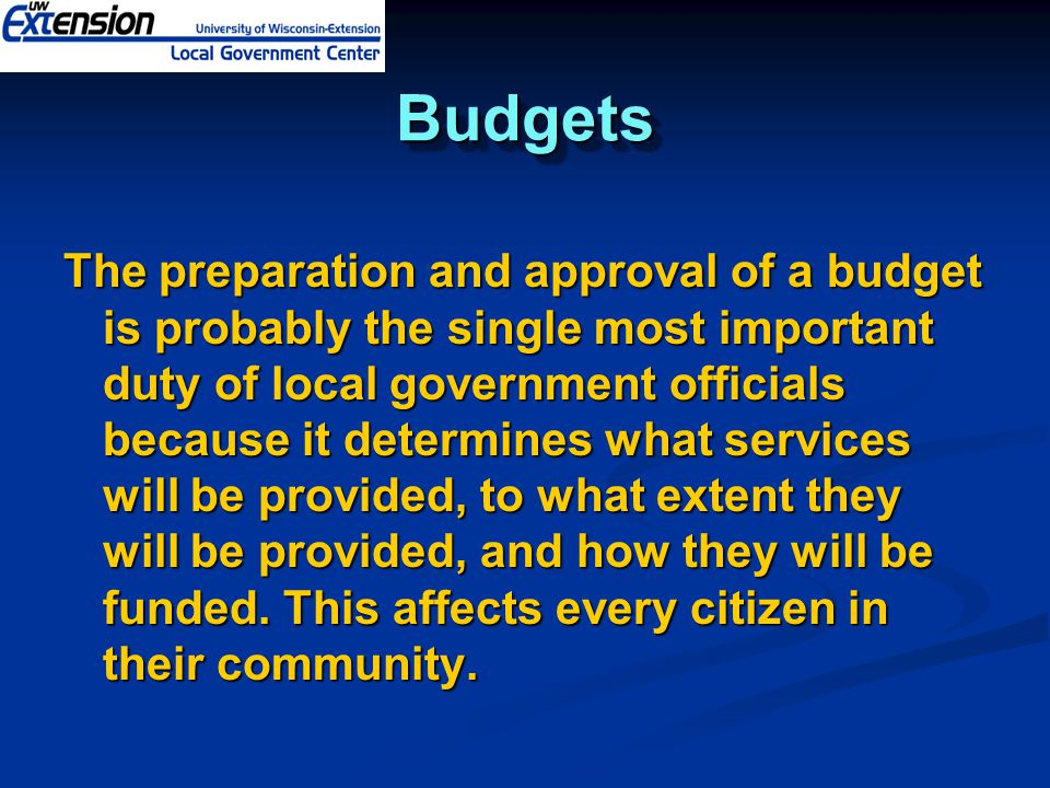 BudgetsBudgets The preparation and approval of a budget is probably the single most important duty of local government officials because it determines what services will be provided, to what extent they will be provided, and how they will be funded.